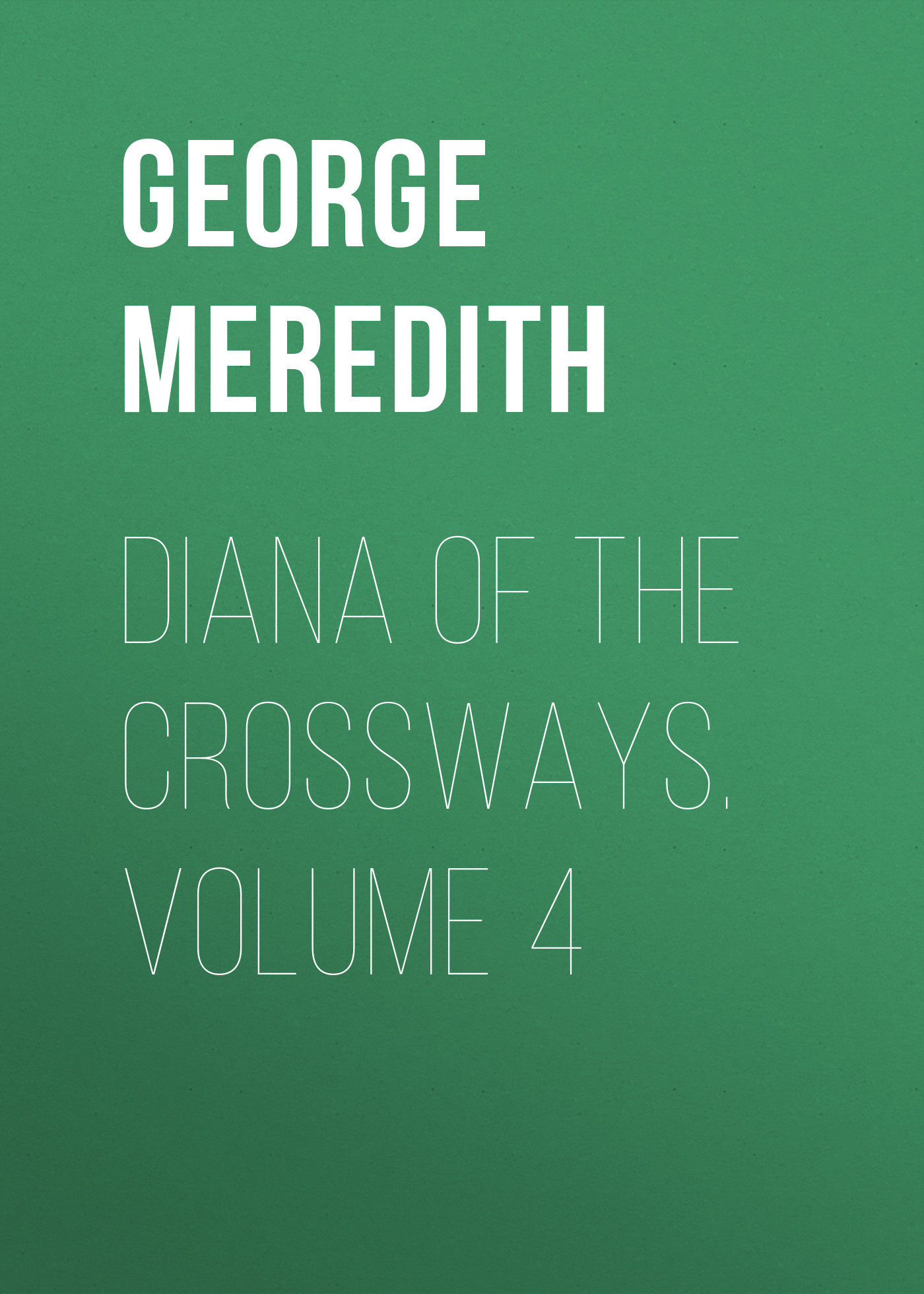 George Meredith Diana of the Crossways. Volume 4 the strangers volume 4