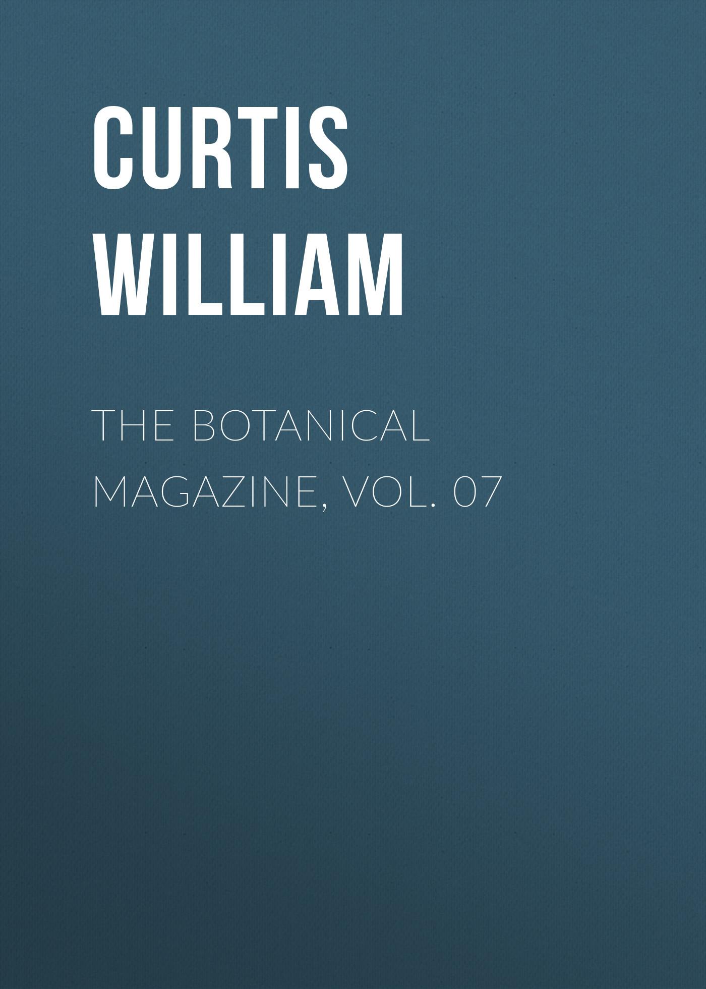 Curtis William The Botanical Magazine, Vol. 07