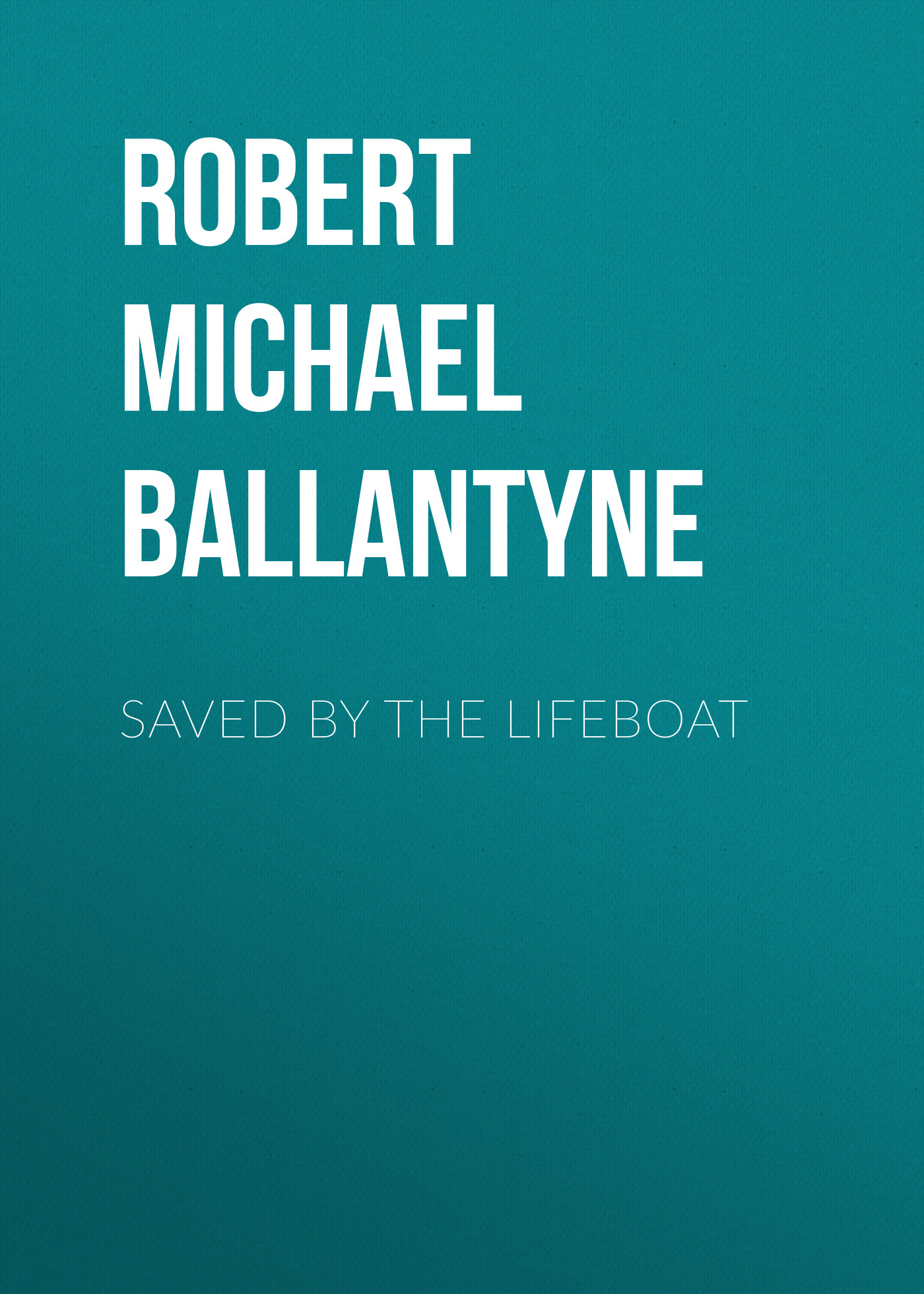 Robert Michael Ballantyne Saved by the Lifeboat robert michael ballantyne the prairie chief