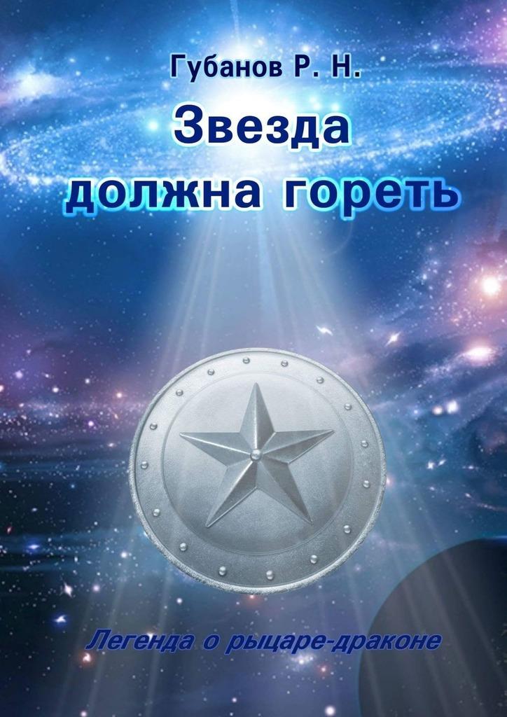 Роман Губанов Звезда должна гореть. Легенда о рыцаре-драконе