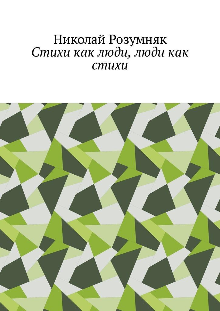 Николай Розумняк Стихи как люди, люди как стихи путешествие это маленькая жизнь