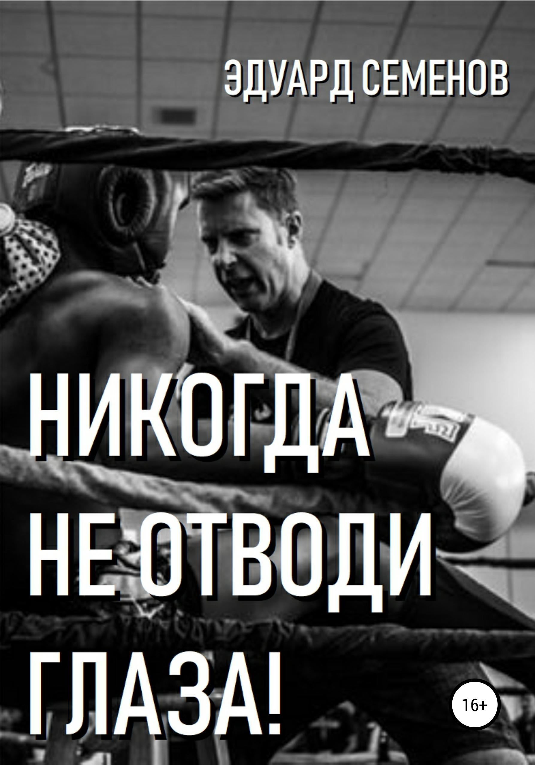 Эдуард Евгеньевич Семенов Никогда не отводи глаза! автор не указан история боевых искусств неизвестный восток