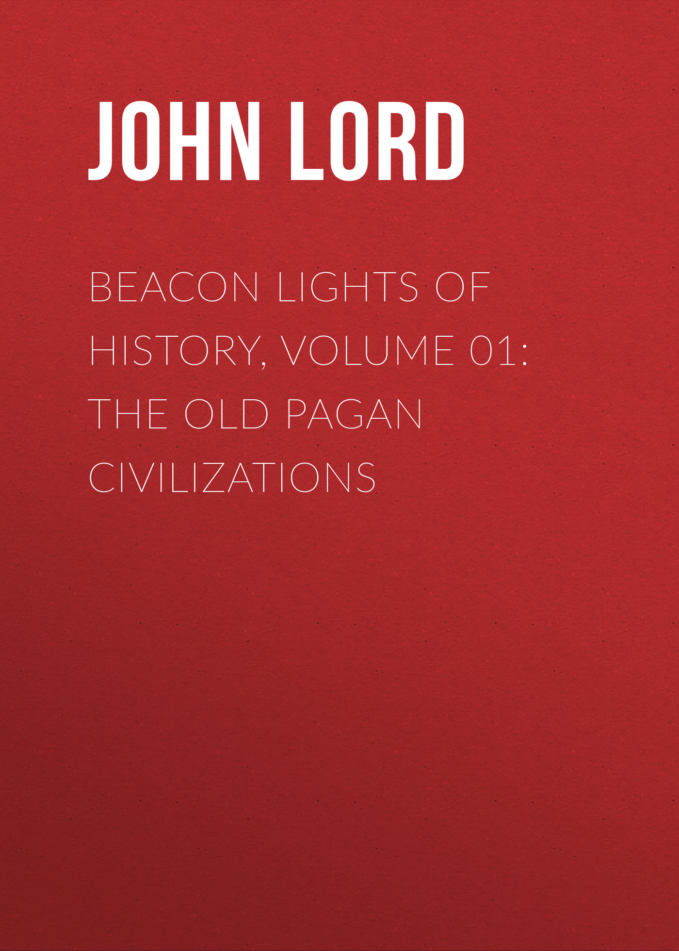 John Lord Beacon Lights of History, Volume 01: The Old Pagan Civilizations john richard green history of the english people volume 4