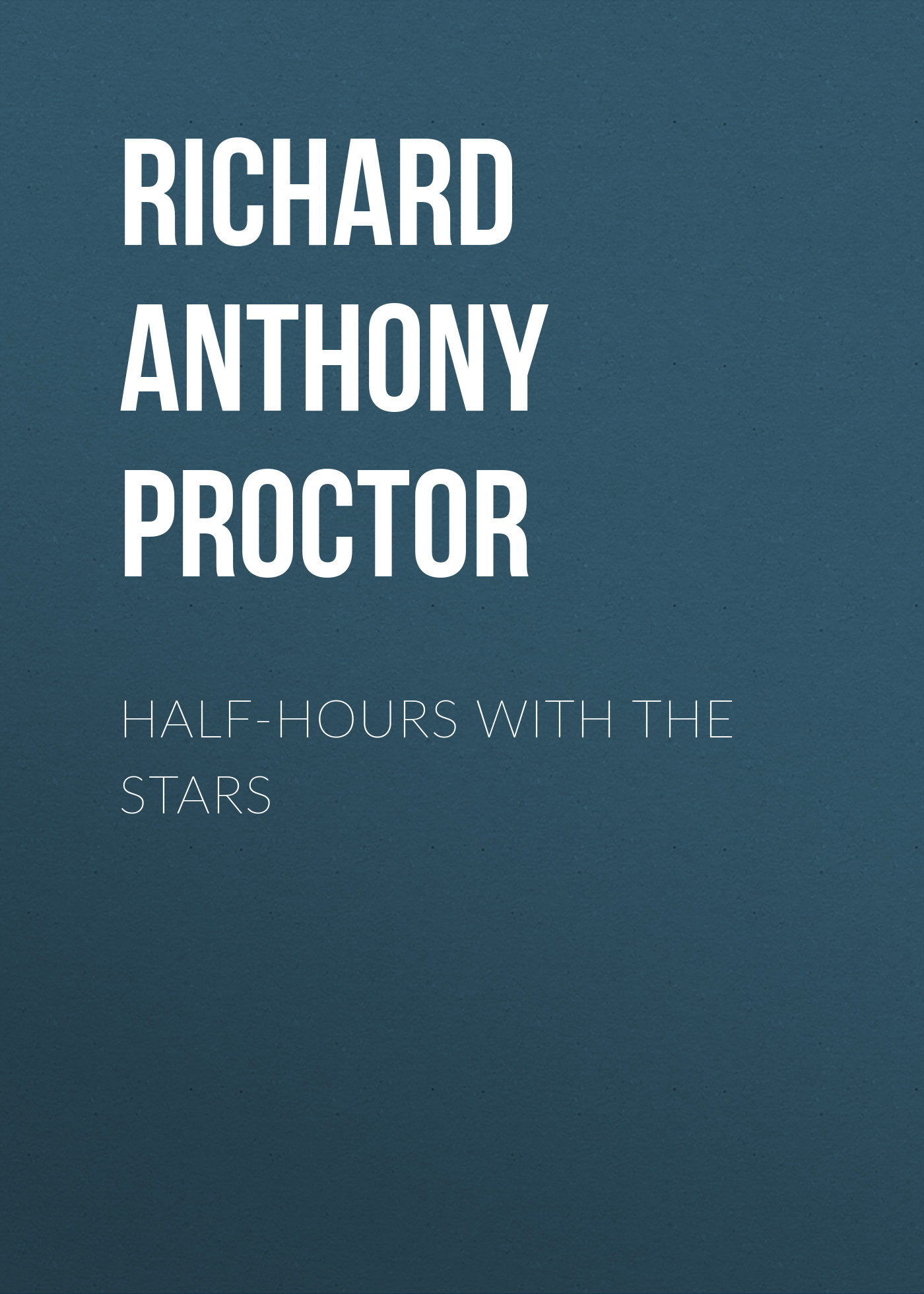 Richard Anthony Proctor Half-Hours with the Stars various half hours with great story tellers
