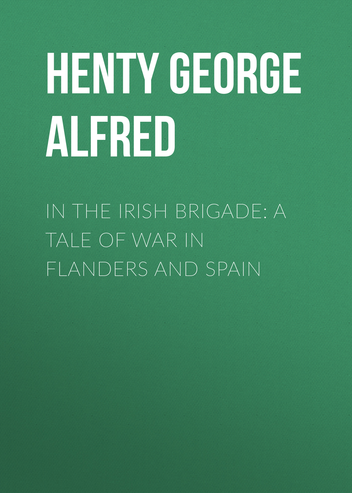 Henty George Alfred In the Irish Brigade: A Tale of War in Flanders and Spain george augustus sala my diary in america in the midst of war