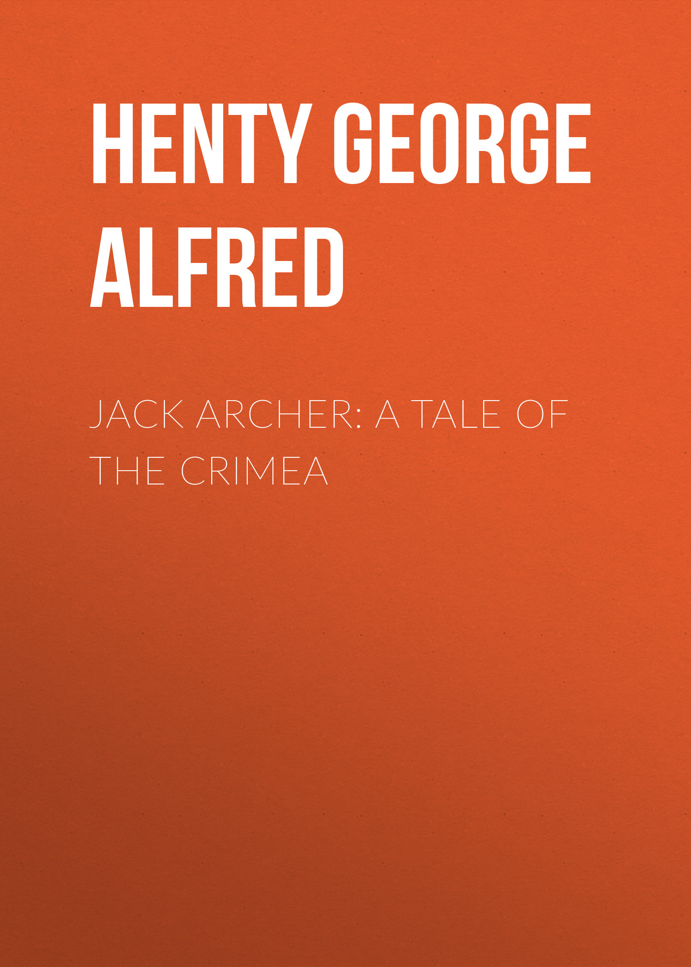 Henty George Alfred Jack Archer: A Tale of the Crimea henty george alfred st george for england a tale of cressy and poitiers