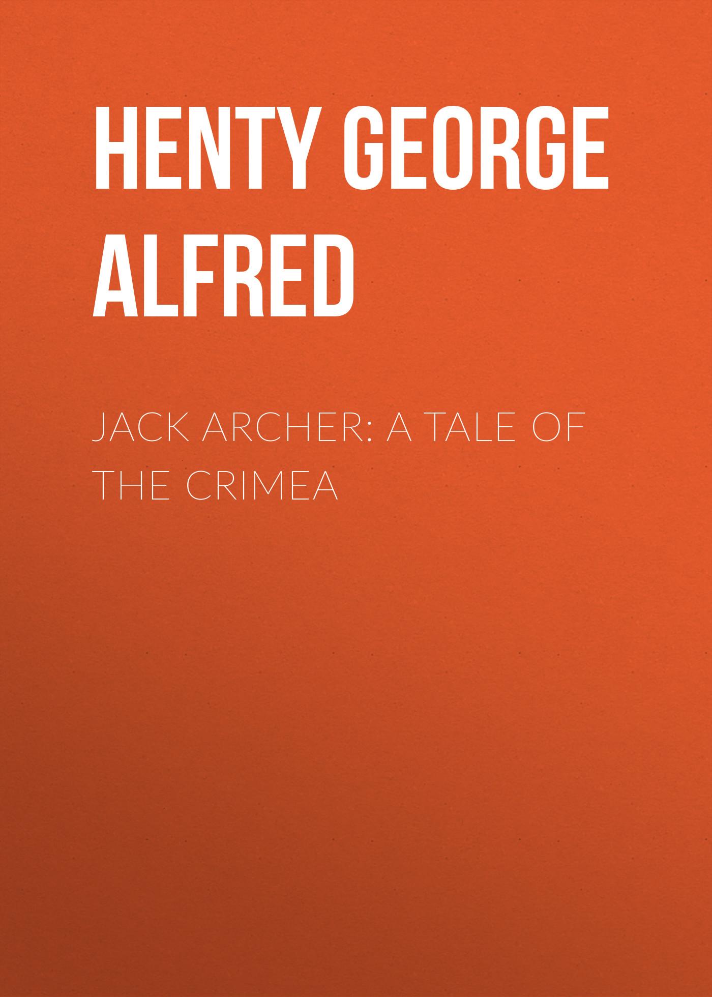 Henty George Alfred Jack Archer: A Tale of the Crimea henty george alfred saint bartholomew s eve a tale of the huguenot wars