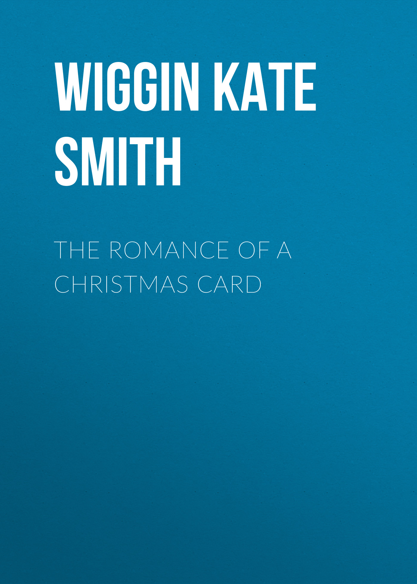 Wiggin Kate Douglas Smith The Romance of a Christmas Card kate douglas wiggin the bird s christmas carol by kate douglas wiggin fiction historical united states people