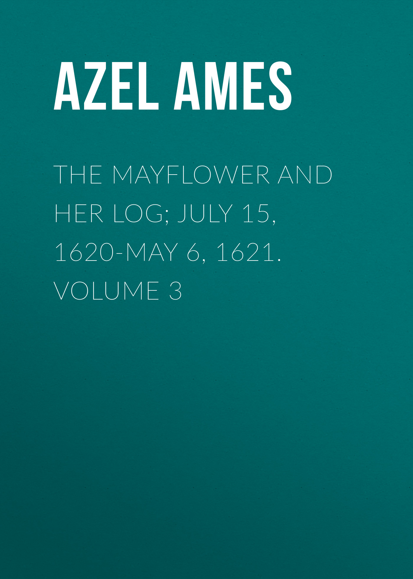 Azel Ames The Mayflower and Her Log; July 15, 1620-May 6, 1621. Volume 3 ardsley ames encounter the poet