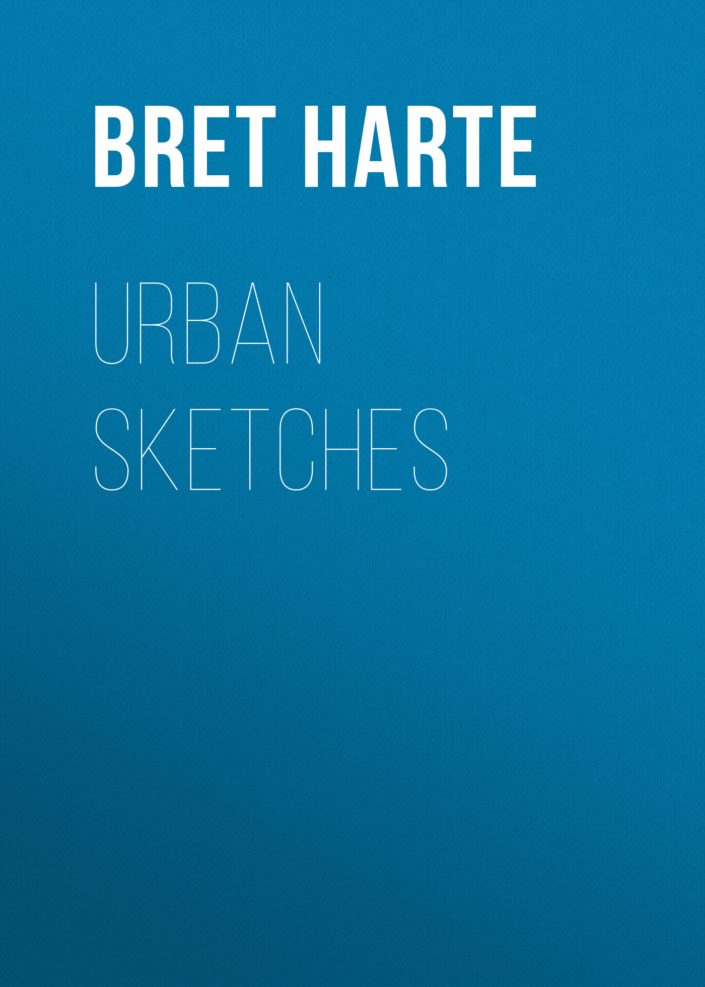 Bret Harte Urban Sketches bret harte the luck of roaring camp heathen chinee poems and other sketches