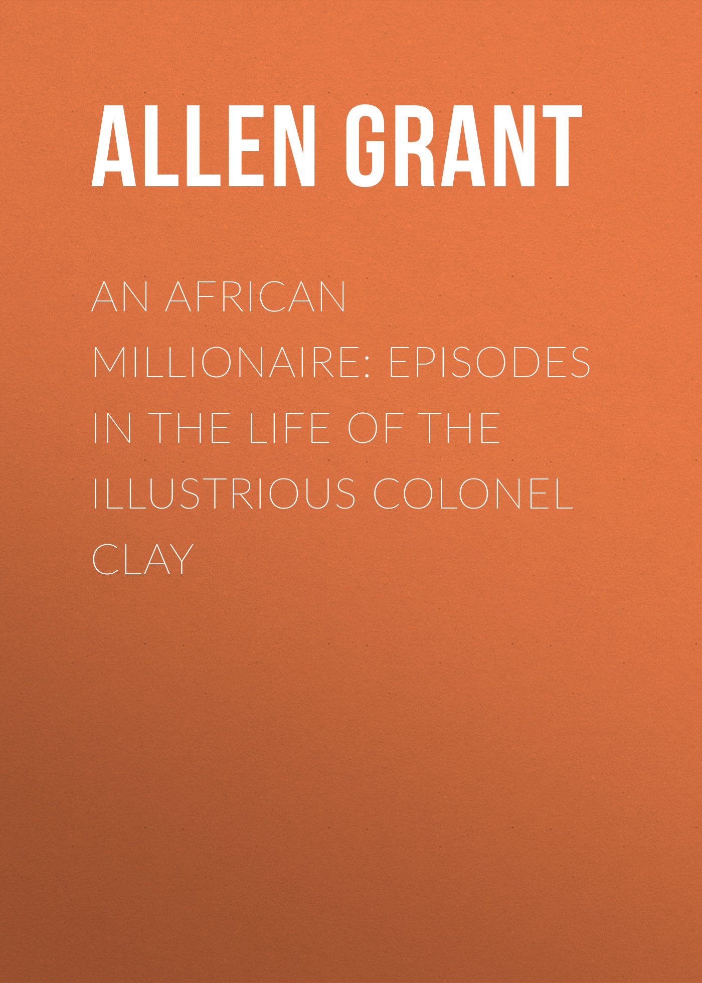 цена Allen Grant An African Millionaire: Episodes in the Life of the Illustrious Colonel Clay онлайн в 2017 году