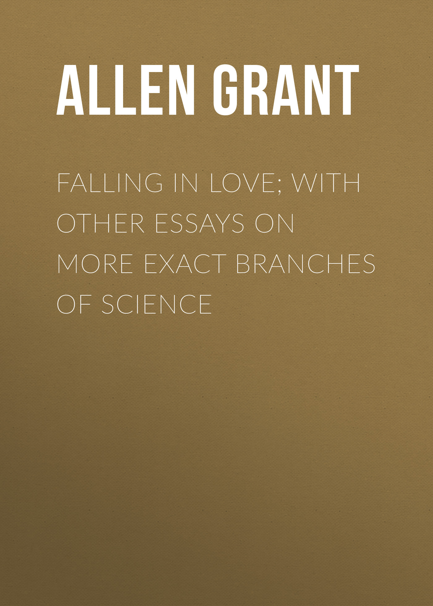 Allen Grant Falling in Love; With Other Essays on More Exact Branches of Science все цены