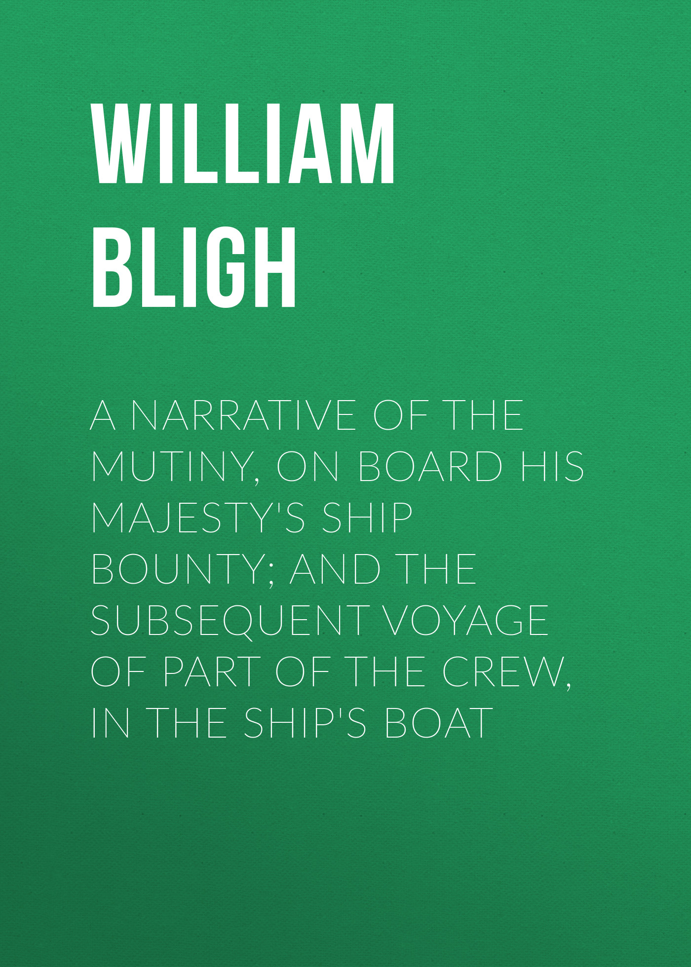William Bligh A Narrative Of The Mutiny, On Board His Majesty's Ship Bounty; And The Subsequent Voyage Of Part Of The Crew, In The Ship's Boat