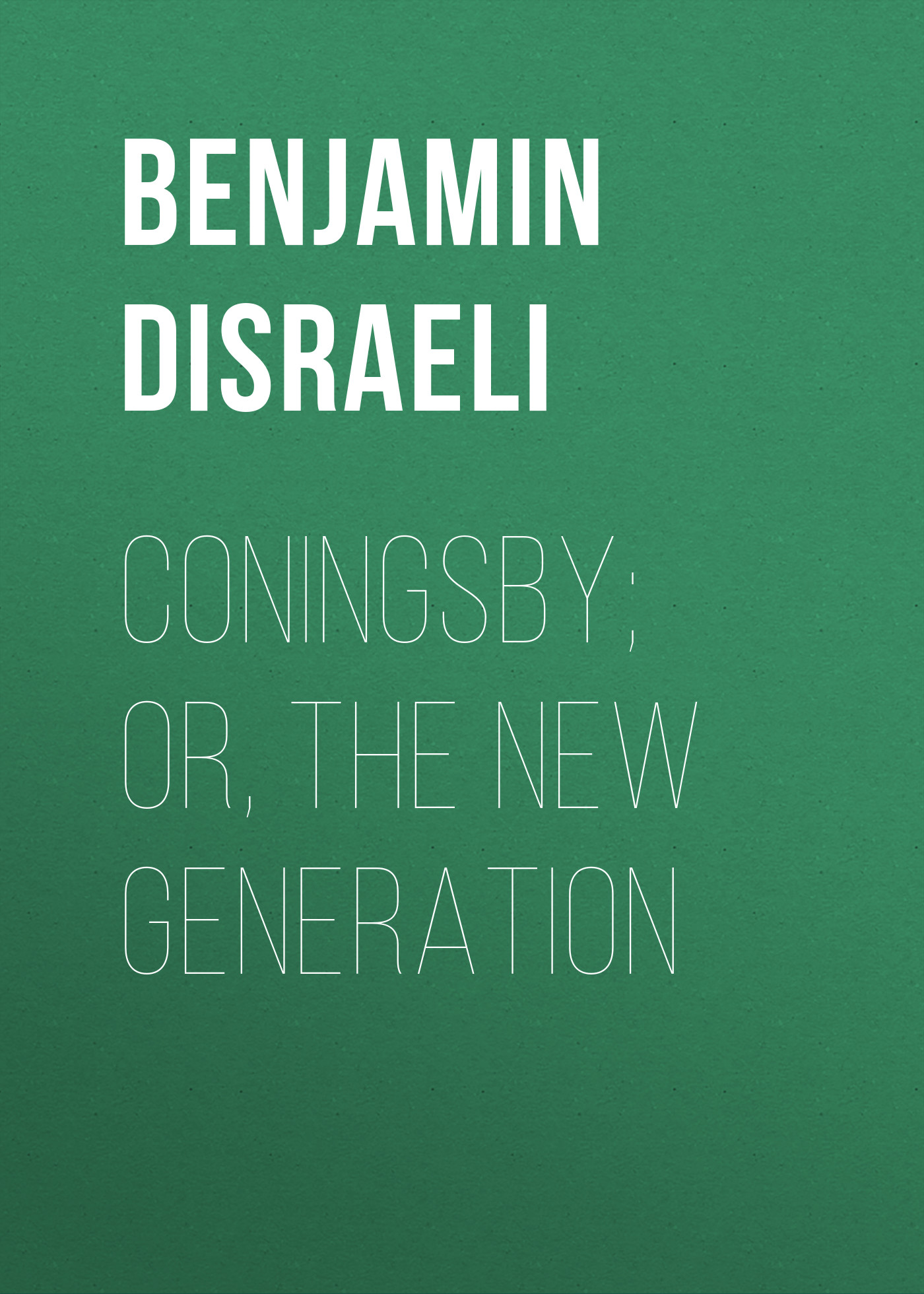Benjamin Disraeli Coningsby; Or, The New Generation