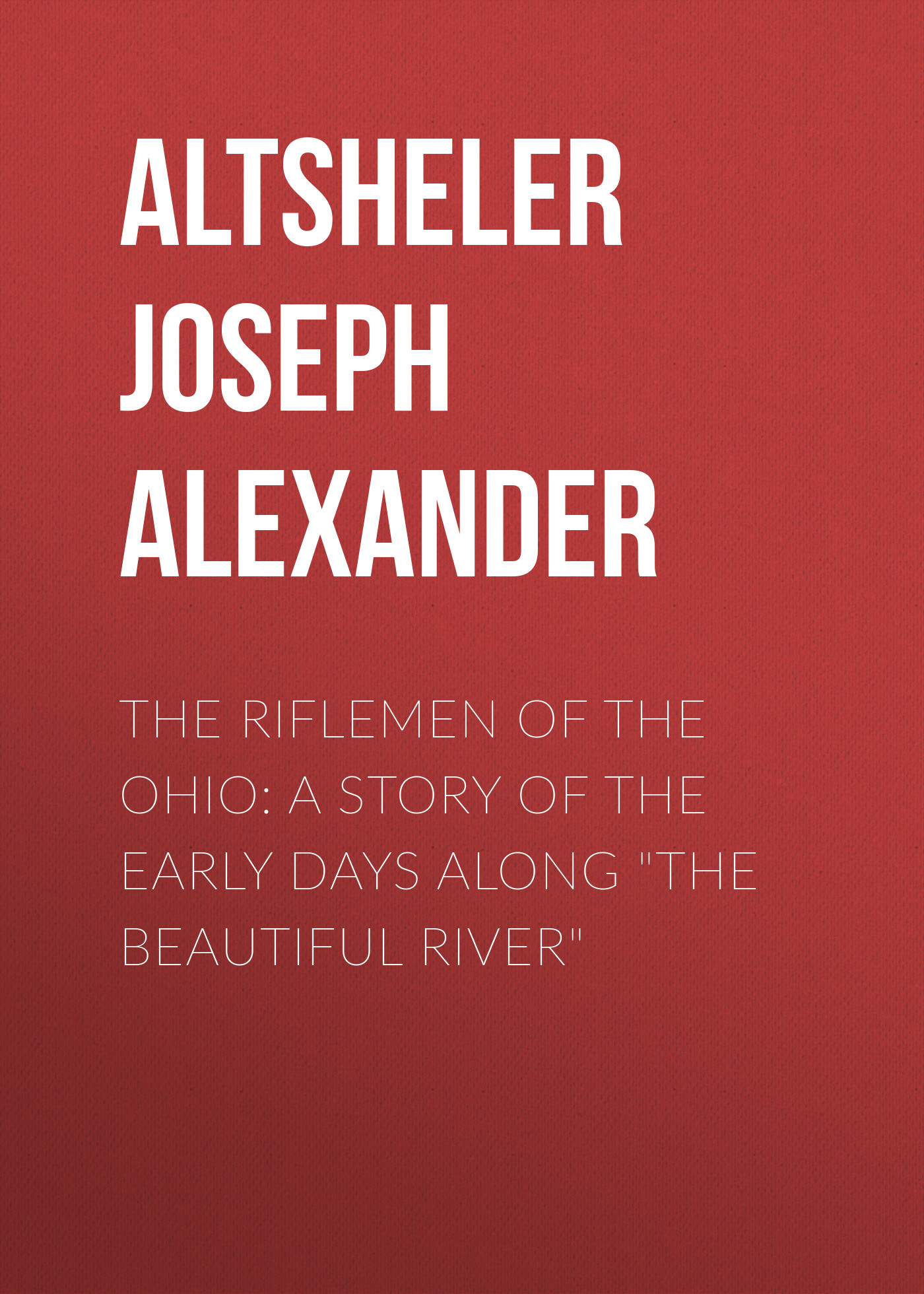 Altsheler Joseph Alexander The Riflemen of the Ohio: A Story of the Early Days along The Beautiful River altsheler joseph alexander the free rangers a story of the early days along the mississippi
