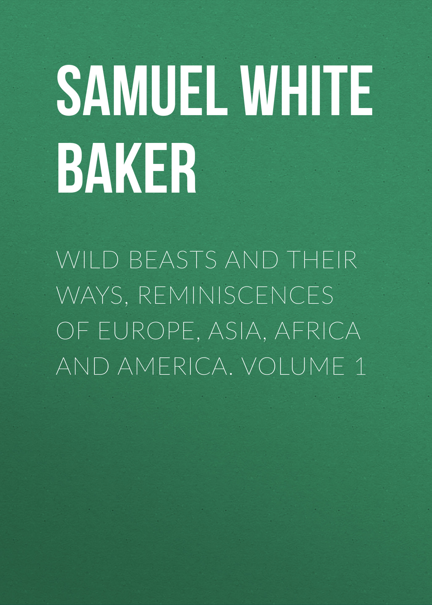 Samuel White Baker Wild Beasts and Their Ways, Reminiscences of Europe, Asia, Africa and America. Volume 1