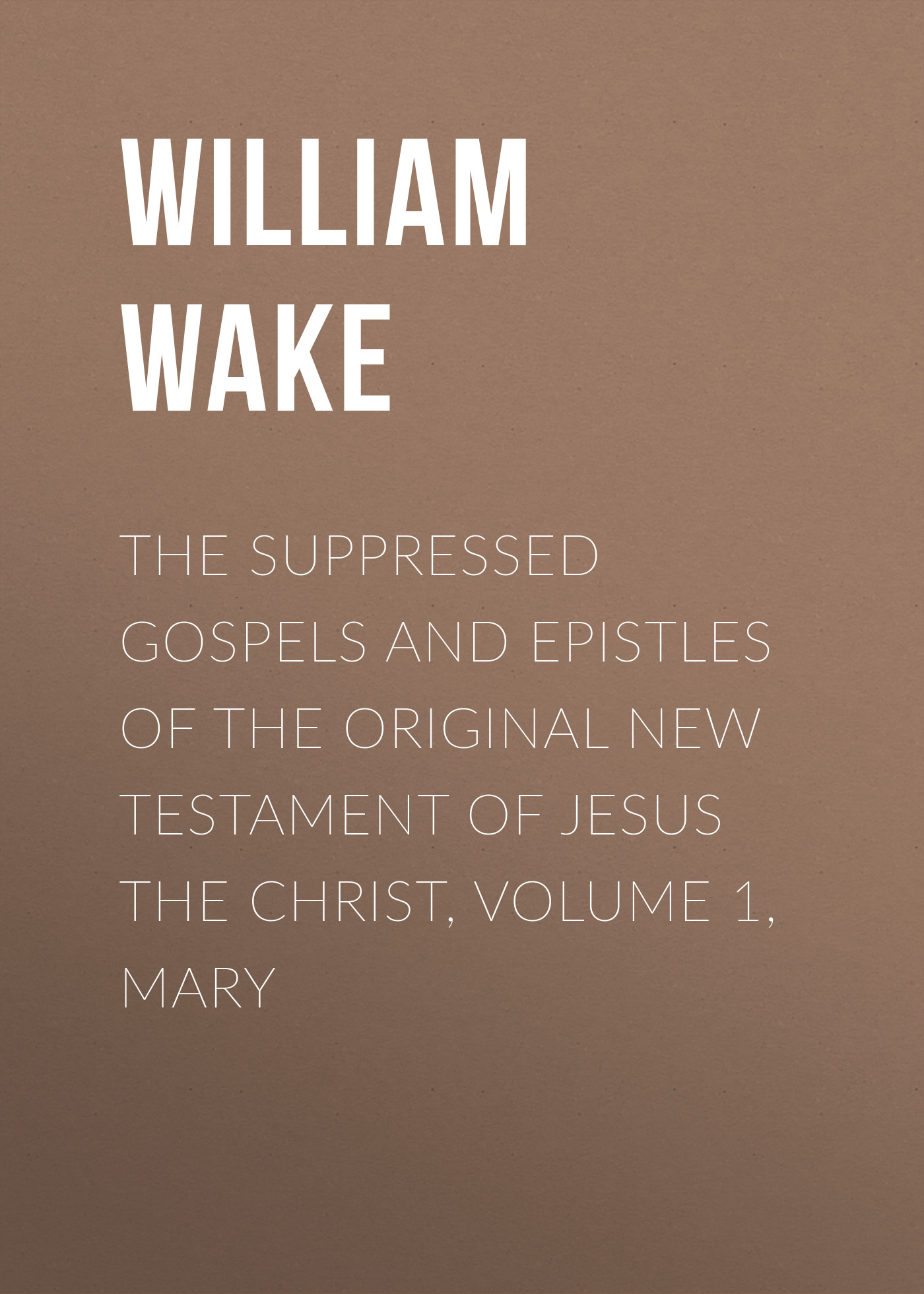William Wake The suppressed Gospels and Epistles of the original New Testament of Jesus the Christ, Volume 1, Mary цены онлайн