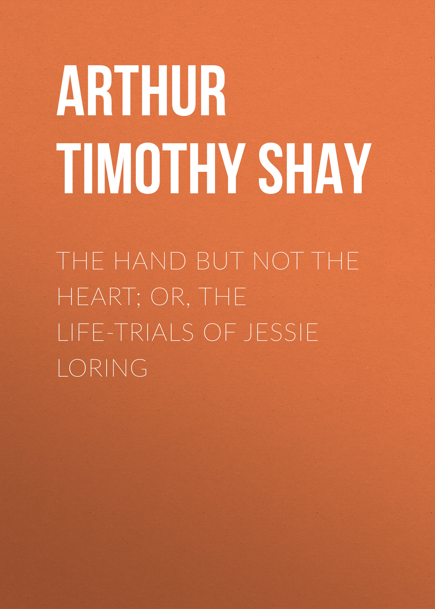 Arthur Timothy Shay The Hand but Not the Heart; Or, The Life-Trials of Jessie Loring arthur timothy shay woman s trials or tales and sketches from the life around us