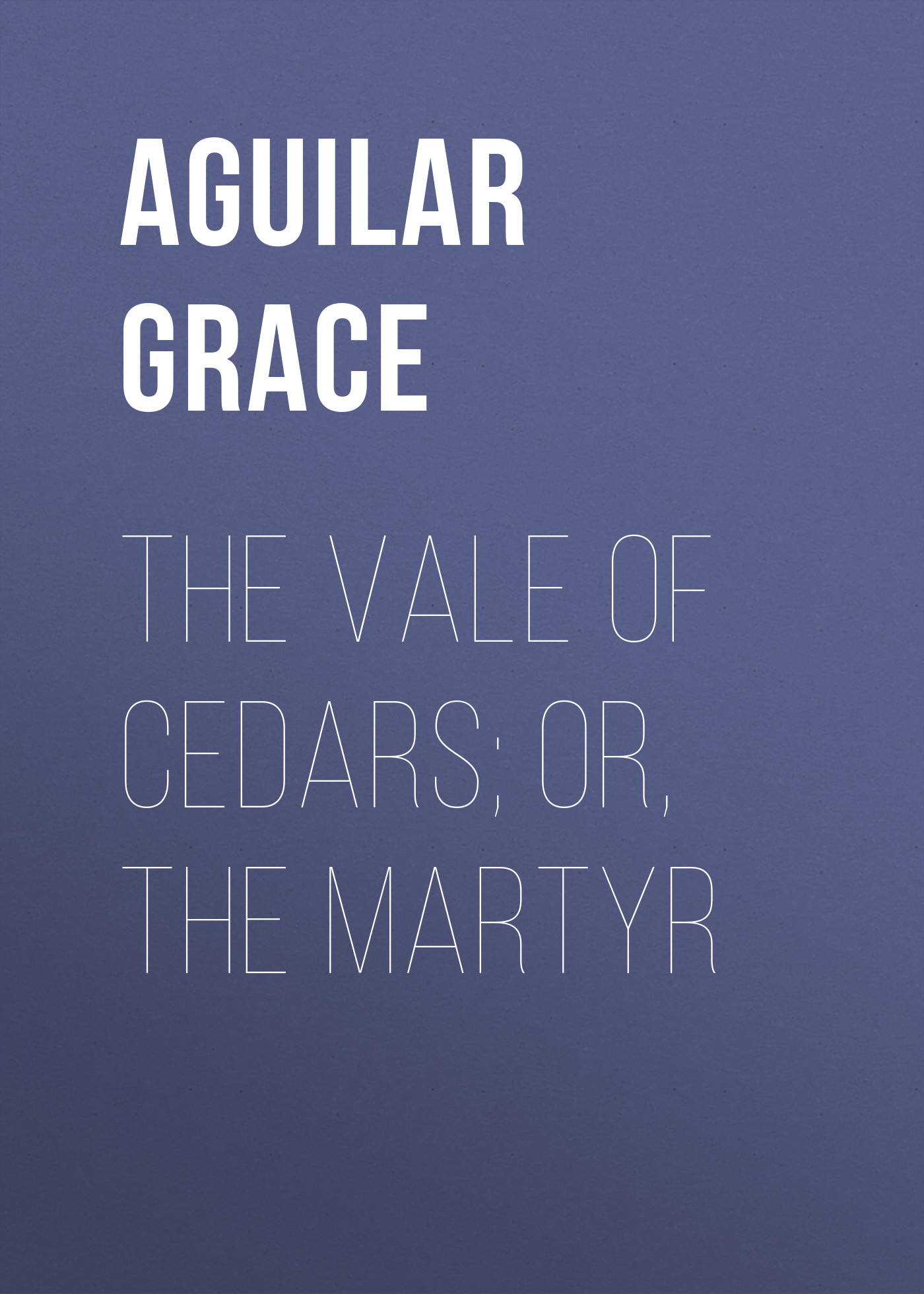 Aguilar Grace The Vale of Cedars; Or, The Martyr grace free costly or cheap