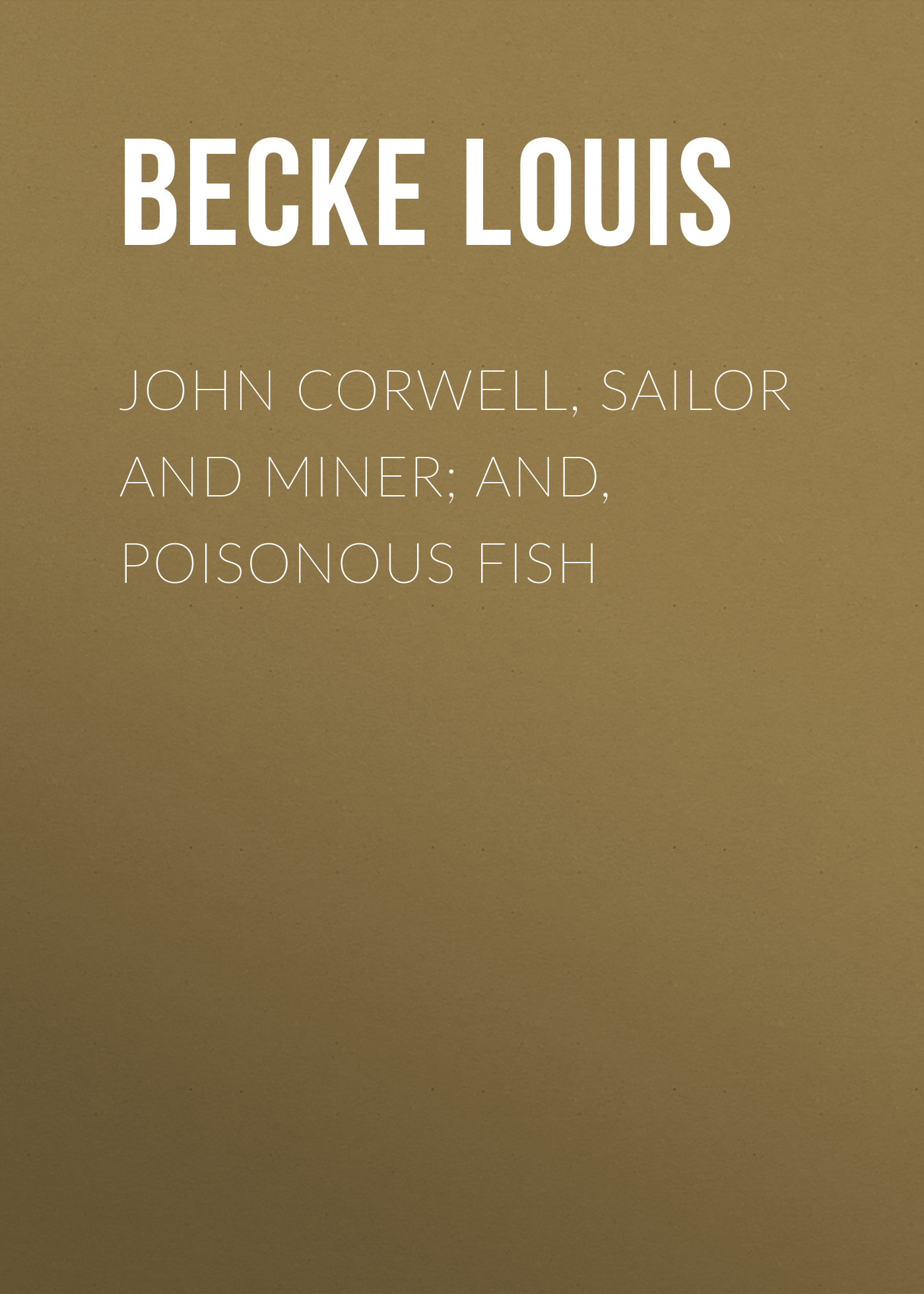 Becke Louis John Corwell, Sailor And Miner; and, Poisonous Fish цена