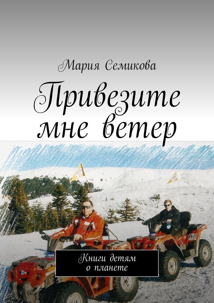 Мария Семикова Привезите мне ветер. Книги детям опланете