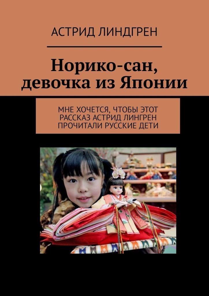 Астрид Линдгрен Норико-сан, девочка изЯпонии. Мне хочется, чтобы этот рассказ Астрид Лингрен прочитали русские дети астрид линдгрен норико сан девочка из