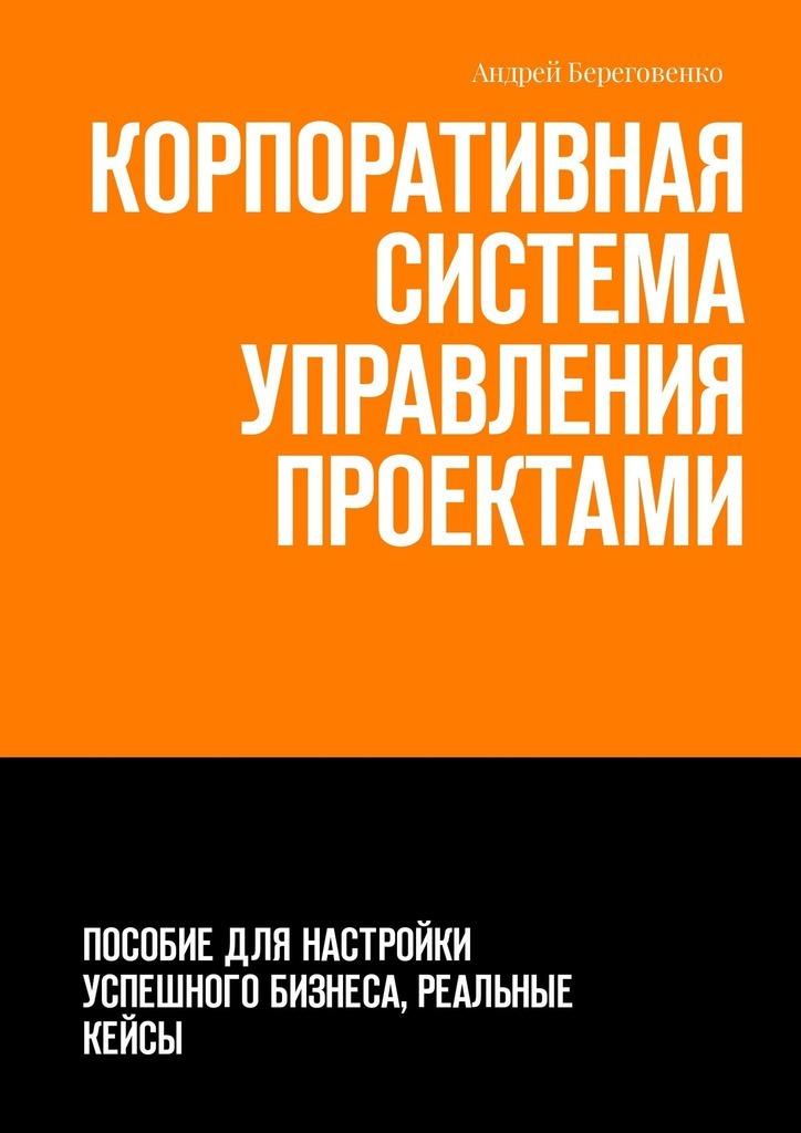 Андрей Береговенко Корпоративная система управления проектами. Пособие для настройки успешного бизнеса, реальные кейсы