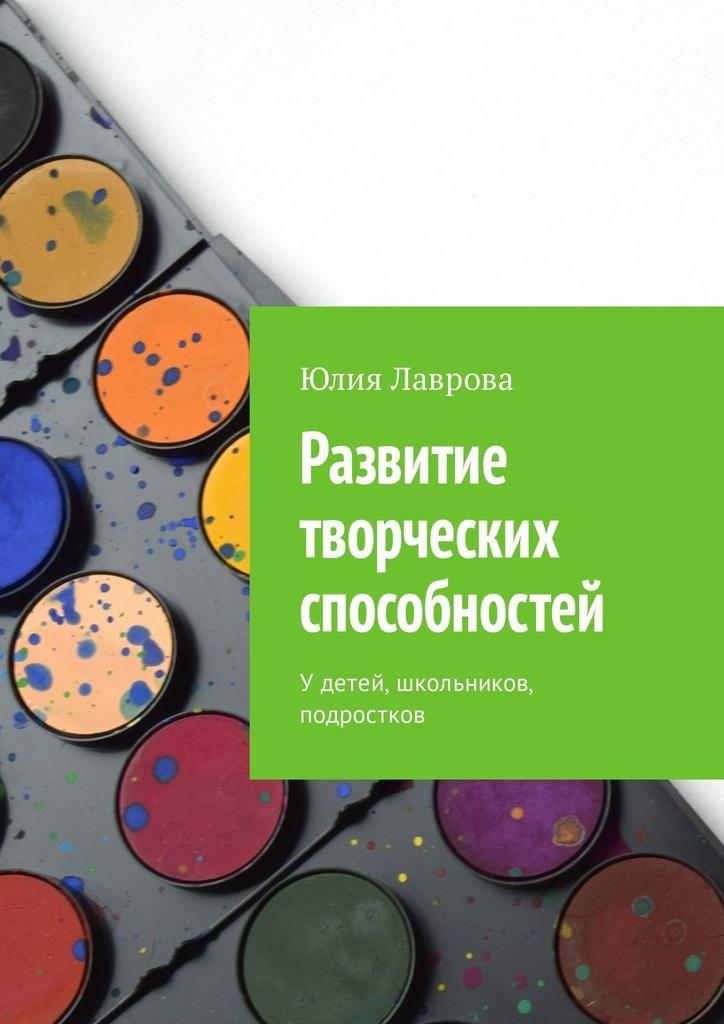 Юлия Лаврова Развитие творческих способностей. Удетей, школьников, подростков цена