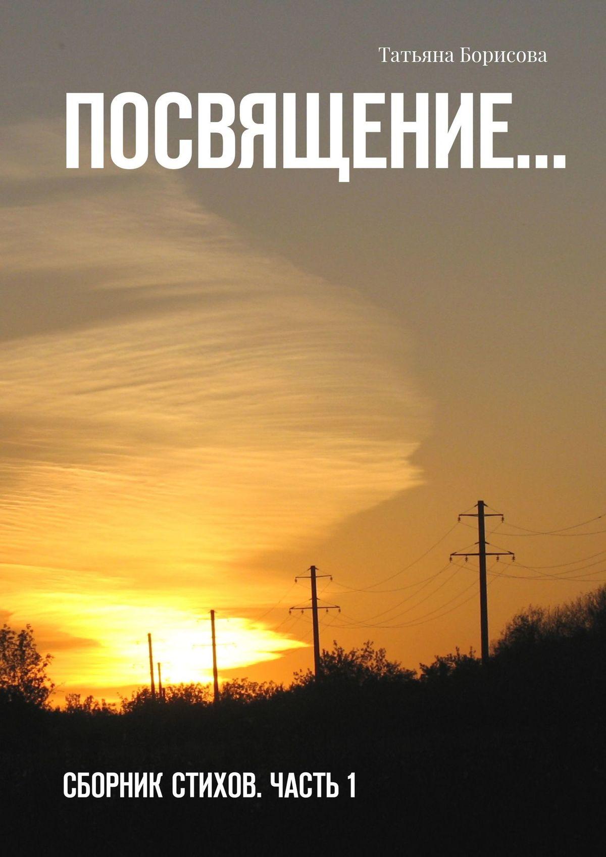 Татьяна Борисова Посвящение… Сборник стихов наталья лешукова исцеляюсь любовью сборник стихов