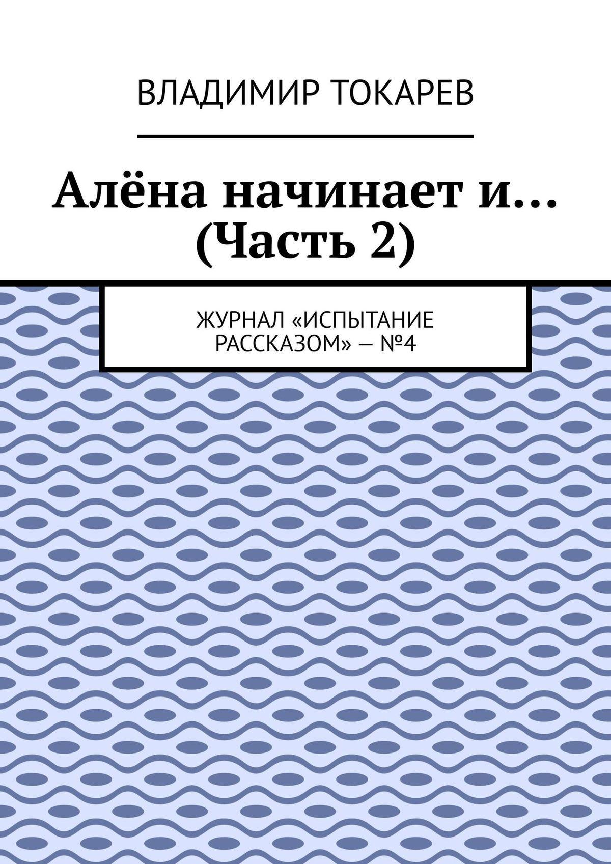 Владимир Токарев Алёна начинает и… (Часть 2). Журнал «Испытание рассказом»–№4 цены