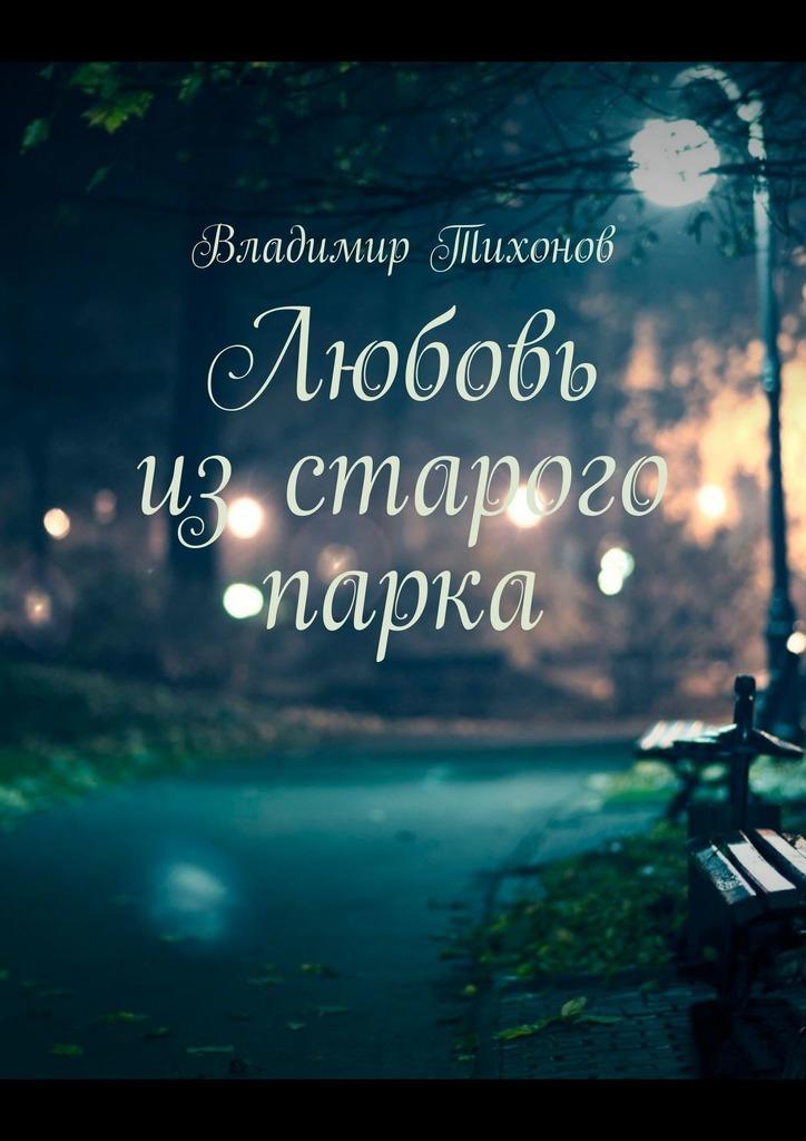 Владимир Тихонов Любовь изстарого парка владимир тихонов любовь изстарого парка