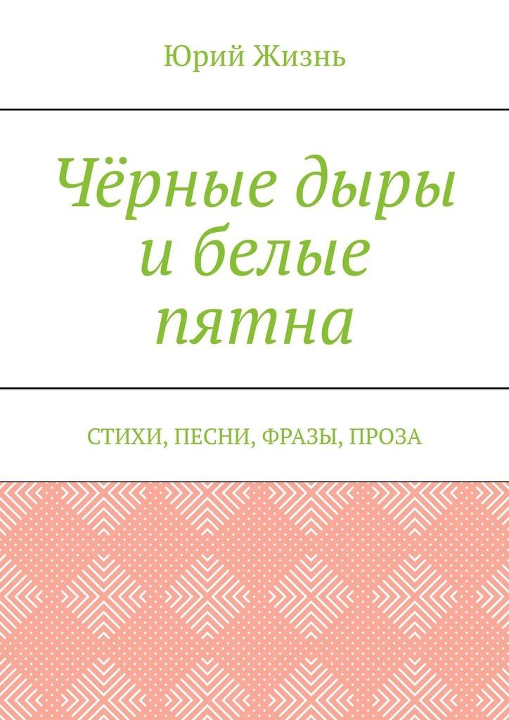 Юрий Сергеевич Жизнь Чёрные дыры ибелые пятна. Стихи, песни, фразы, проза юрий рытхэу белые снега