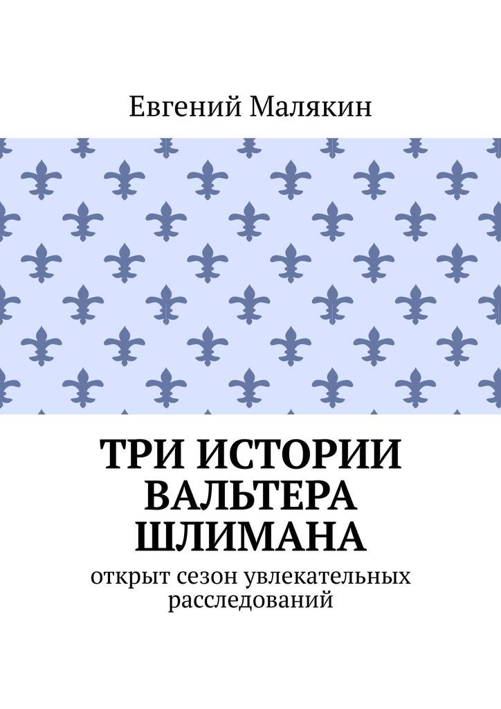 Евгений Малякин Три истории Вальтера Шлимана илья симанчук ниг разгадывает тайны