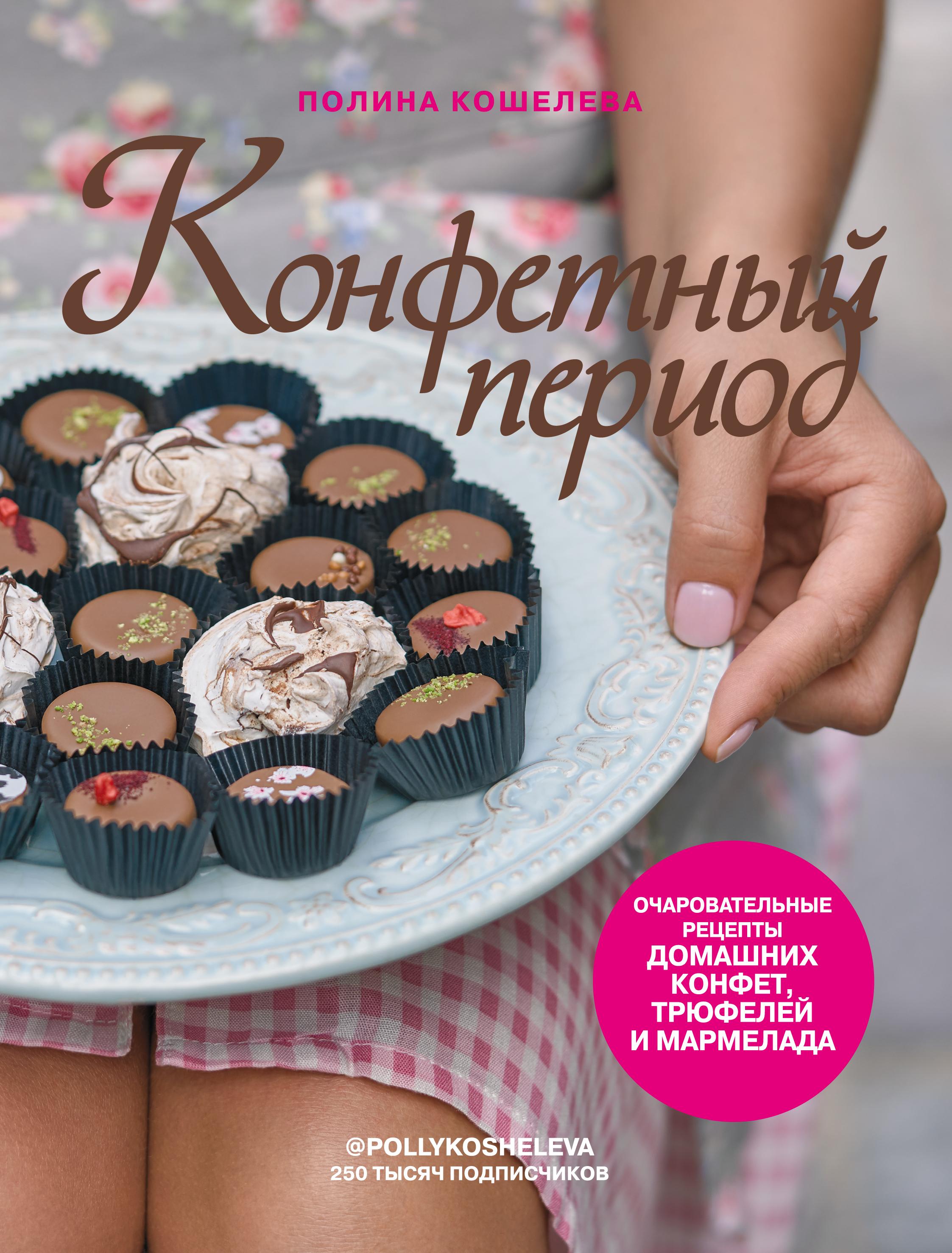 Полина Кошелева Конфетный период. Очаровательные рецепты домашних конфет, трюфелей и мармелада