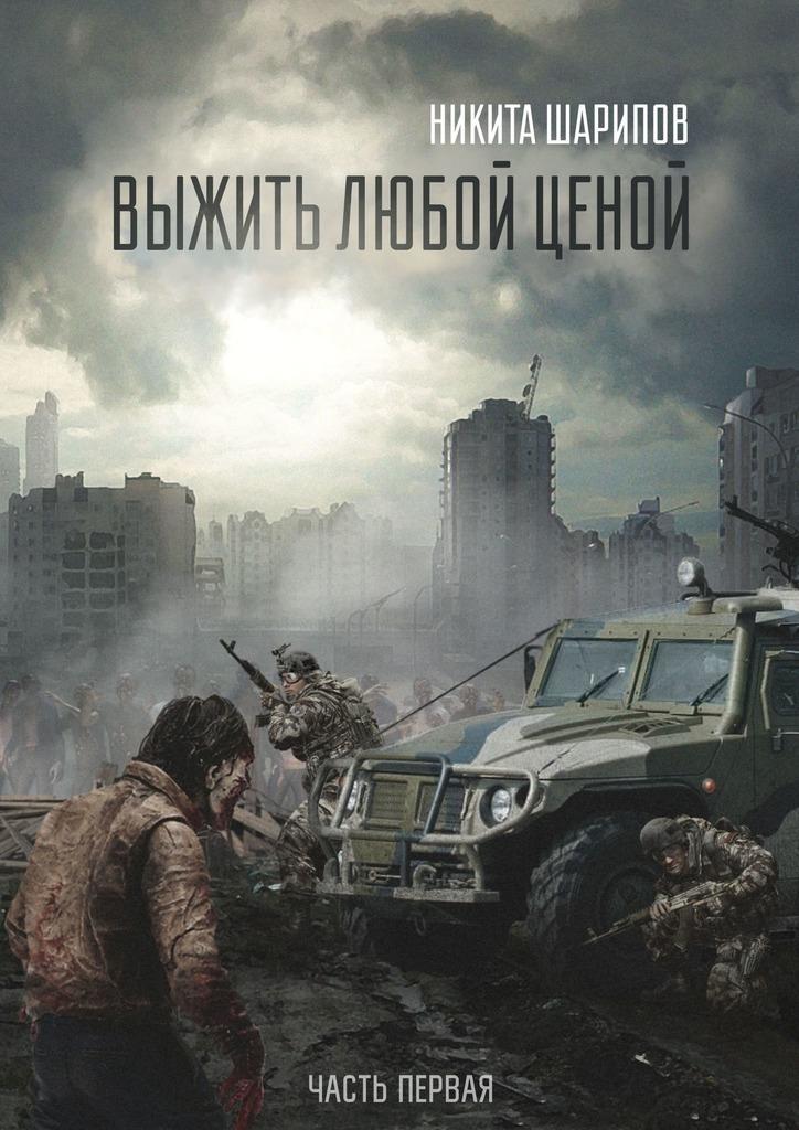Никита Эдуардович Шарипов Выжить любой ценой. Часть первая