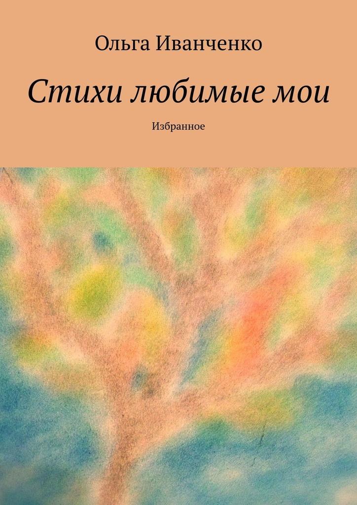 Ольга Иванченко Стихи любимые мои. Избранное дорого