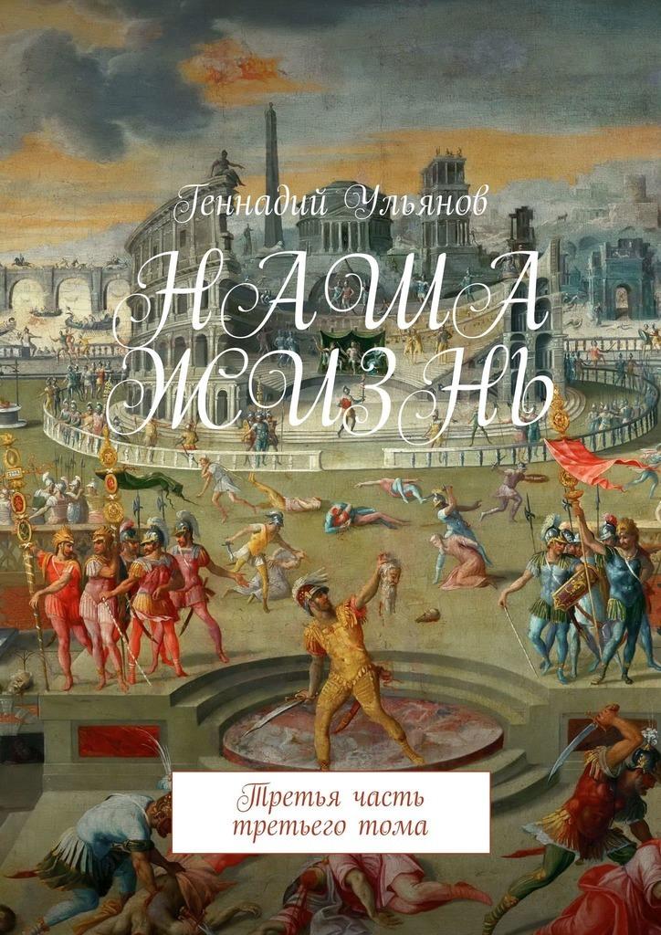 Геннадий Ульянов Наша жизнь. Третья часть третьего тома