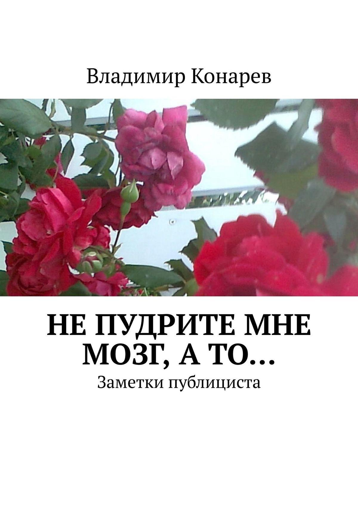 Владимир Иванович Конарев Не пудрите мне мозг, а то… Заметки публициста владимир конарев сказы стихотворения