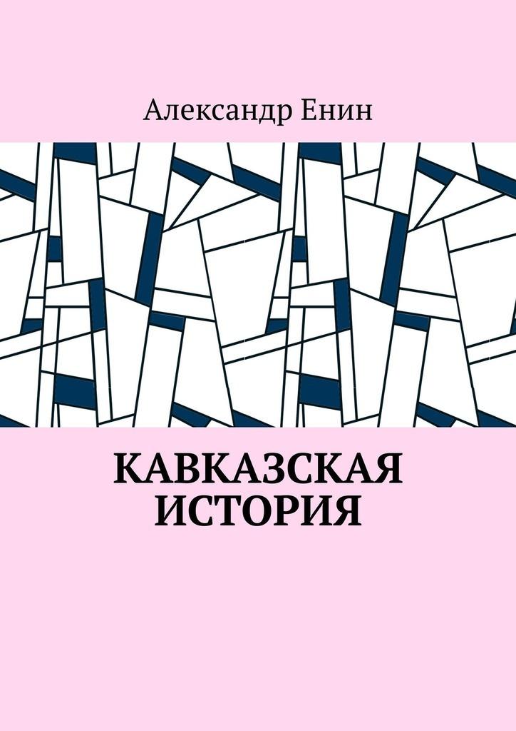 Александр Енин Каказская история