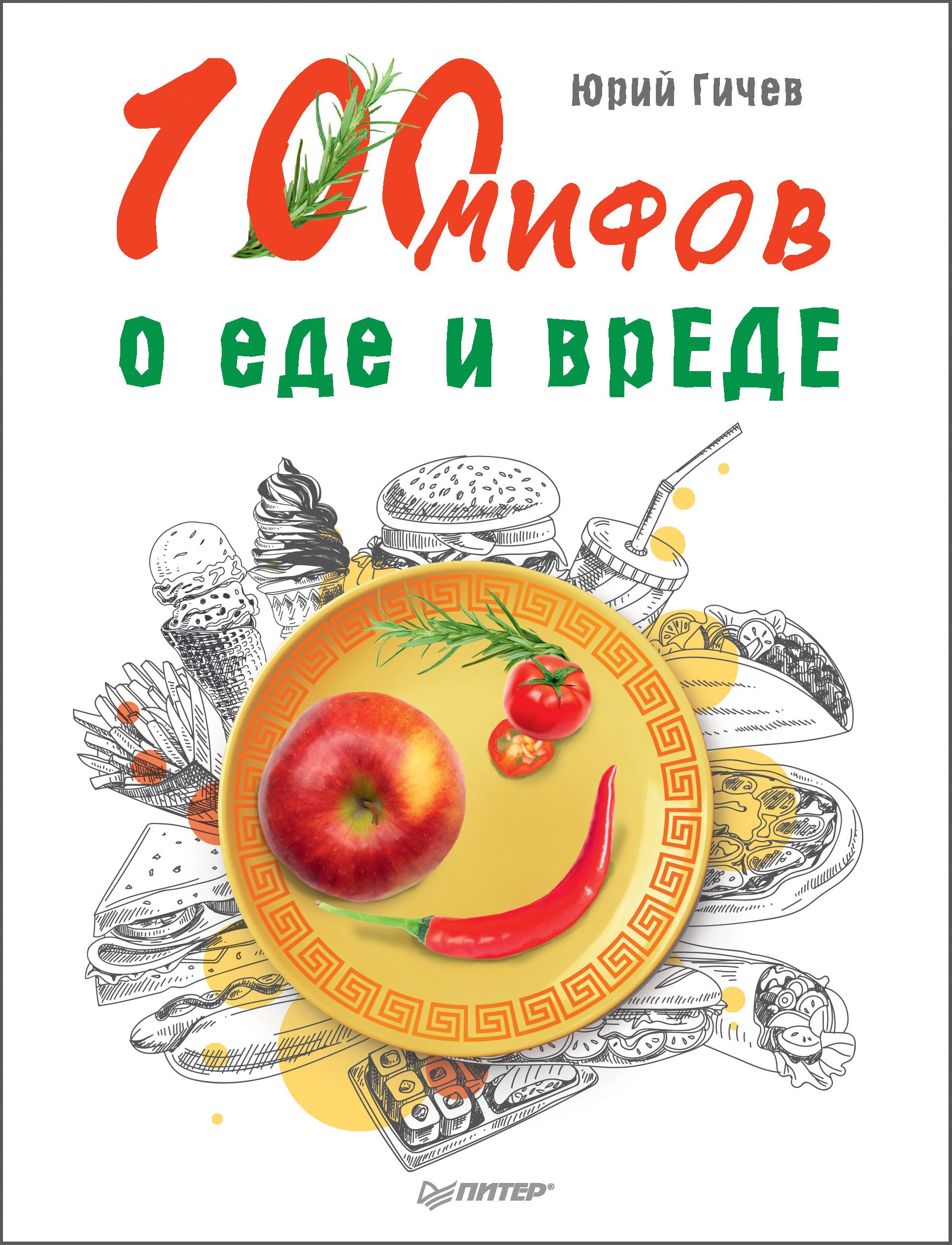 Юрий Гичев 100 мифов о еде и врЕДЕ гичев ю забудьте слово диета почему мы любим вредное смеемся над полезным а едим искусственное