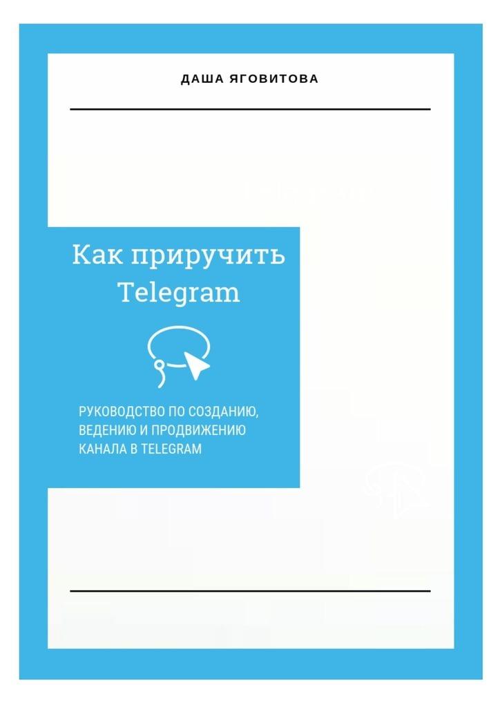 Даша Яговитова Как приручить Telegram. Руководство по созданию, ведению и продвижению канала в Telegram