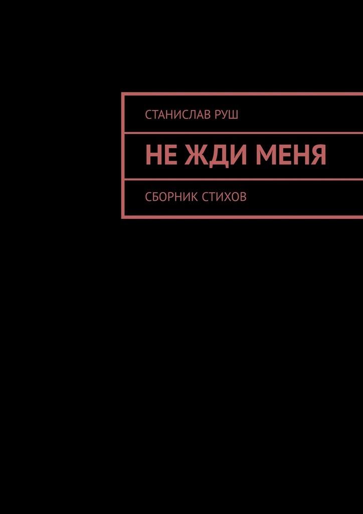 Станислав Руш Не жди меня жди меня