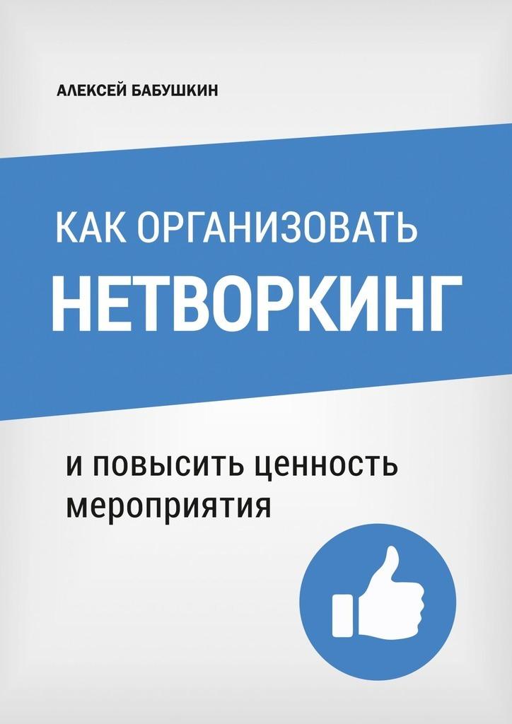 Алексей Бабушкин Как организовать нетворкинг. И повысить ценность мероприятия алексей бабушкин эффективный нетворкинг как прокачать полезные связи для успеха вбизнесе ижизни