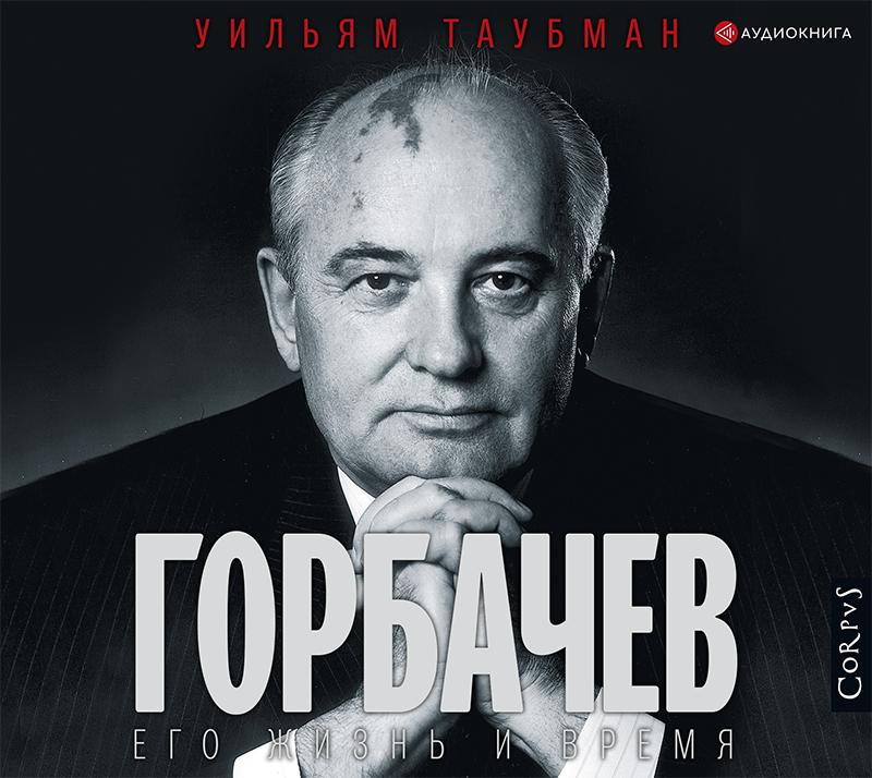 Уильям Таубман Горбачев. Его жизнь и время таубман у горбачев его жизнь и время