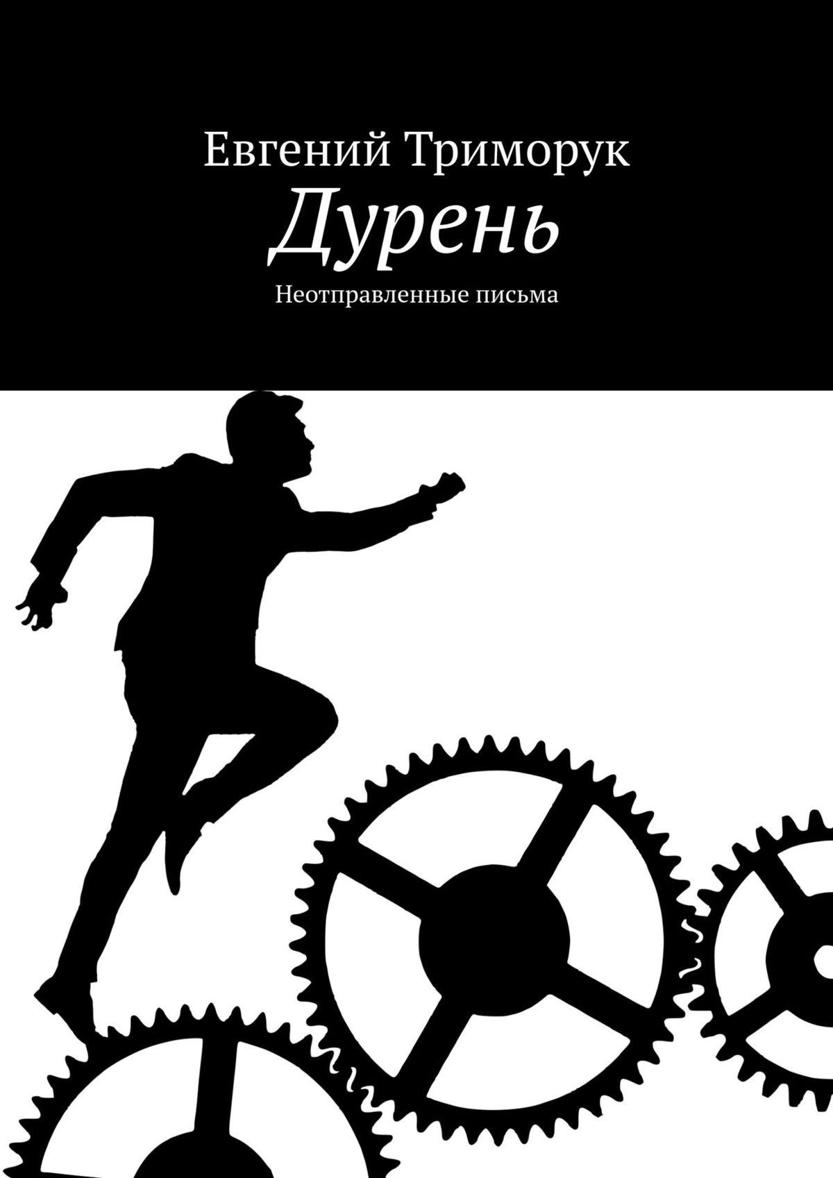Евгений Триморук Дурень. Неотправленные письма евгений триморук текст несколько невообразимых переходов восне