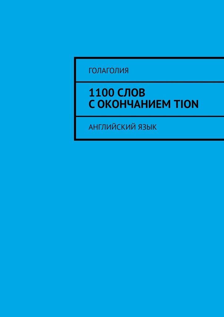 Голаголия 1100слов сокончаниемTION. Английскийязык английский язык перевод слов с транскрипцией 9 класс