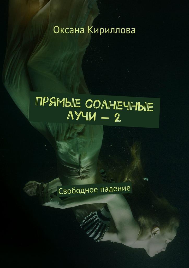 Оксана Кириллова Прямые солнечные лучи–2. Свободное падение я хочу одного