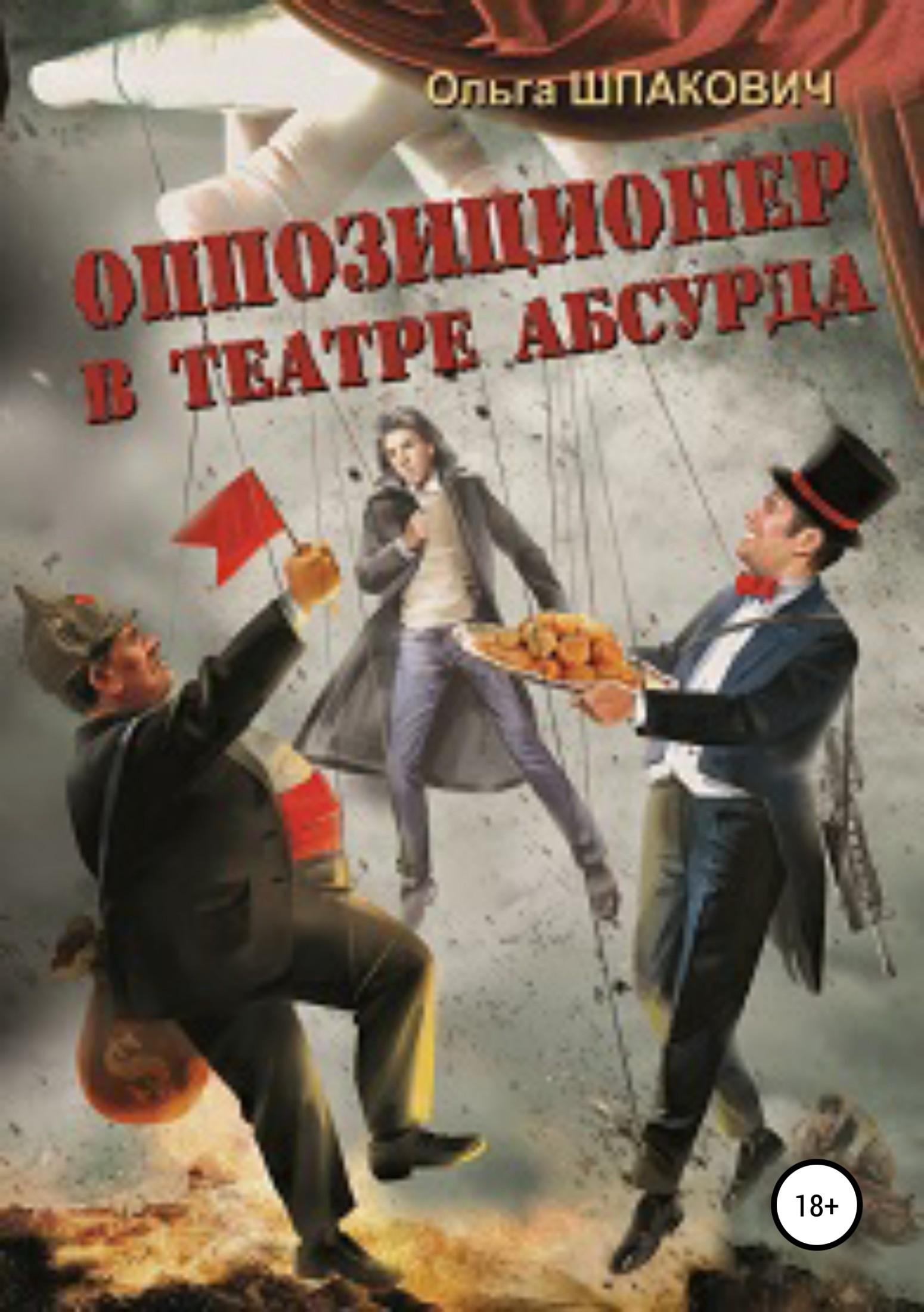 Ольга Геннадьевна Шпакович Оппозиционер в театре абсурда цены онлайн