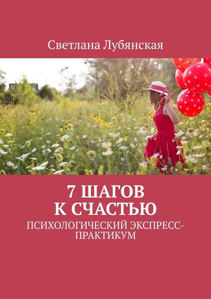 Светлана Лубянская 7 шагов к счастью. Психологический экспресс-практикум энас книга фонарщик повесть дорога к счастью