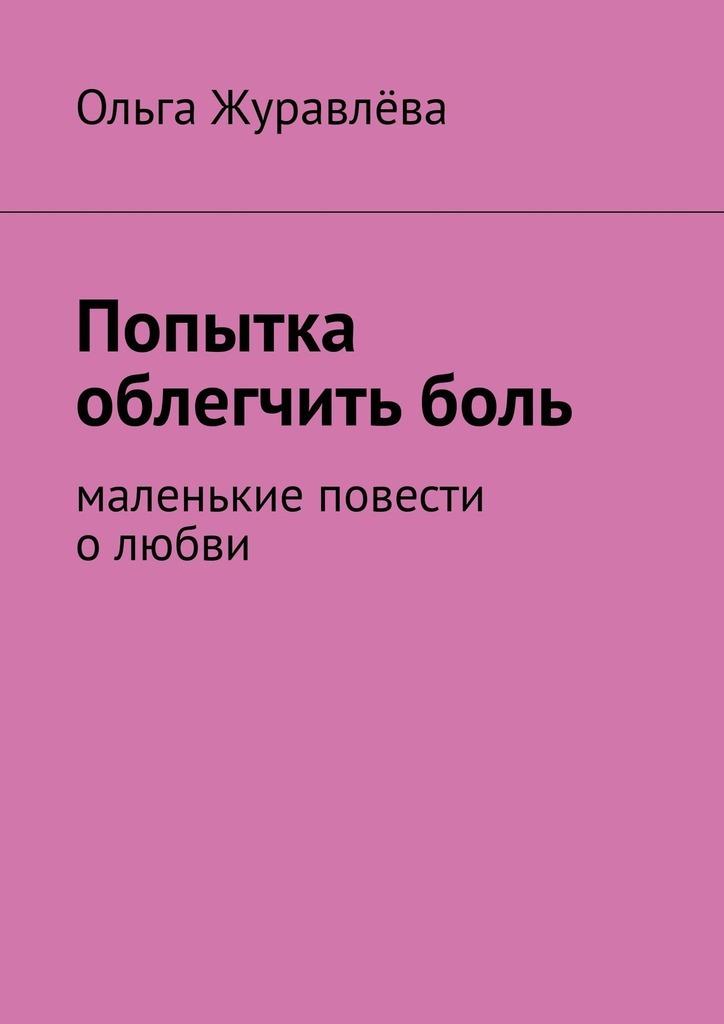 Ольга Журавлёва Попытка облегчить боль. Маленькие повести о любви